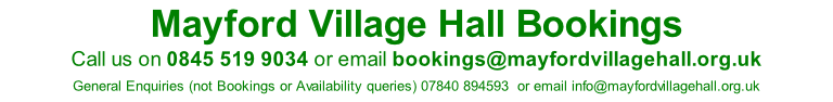 Mayford Village Hall Bookings Call us on 0845 519 9034 or email bookings@mayfordvillagehall.org.uk  General Enquiries (not Bookings or Availability queries) 07840 894593  or email info@mayfordvillagehall.org.uk